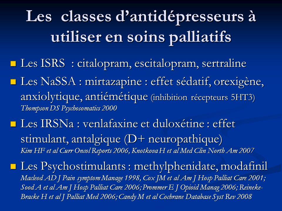 Les classes dantidépresseurs à utiliser en soins palliatifs Les ISRS : citalopram, escitalopram, sertraline Les ISRS : citalopram, escitalopram, sertraline Les NaSSA : mirtazapine : effet sédatif, orexigène, anxiolytique, antiémétique (inhibition récepteurs 5HT3) Thompson DS Psychosomatics 2000 Les NaSSA : mirtazapine : effet sédatif, orexigène, anxiolytique, antiémétique (inhibition récepteurs 5HT3) Thompson DS Psychosomatics 2000 Les IRSNa : venlafaxine et duloxétine : effet stimulant, antalgique (D+ neuropathique) Kim HF et al Curr Oncol Reports 2006, Knotkova H et al Med Clin North Am 2007 Les IRSNa : venlafaxine et duloxétine : effet stimulant, antalgique (D+ neuropathique) Kim HF et al Curr Oncol Reports 2006, Knotkova H et al Med Clin North Am 2007 Les Psychostimulants : methylphenidate, modafinil Macleod AD J Pain symptom Manage 1998, Cox JM et al Am J Hosp Palliat Care 2001; Sood A et al Am J Hosp Palliat Care 2006; Prommer E J Opioid Manag 2006; Reineke- Bracke H et al J Palliat Med 2006; Candy M et al Cochrane Database Syst Rev 2008 Les Psychostimulants : methylphenidate, modafinil Macleod AD J Pain symptom Manage 1998, Cox JM et al Am J Hosp Palliat Care 2001; Sood A et al Am J Hosp Palliat Care 2006; Prommer E J Opioid Manag 2006; Reineke- Bracke H et al J Palliat Med 2006; Candy M et al Cochrane Database Syst Rev 2008