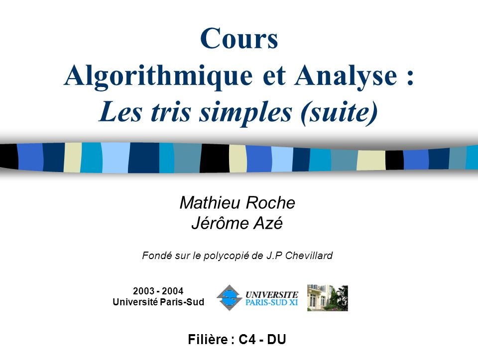 Cours Algorithmique et Analyse : Les tris simples (suite) Mathieu Roche Jérôme Azé Fondé sur le polycopié de J.P Chevillard 2003 - 2004 Université Paris-Sud Filière : C4 - DU