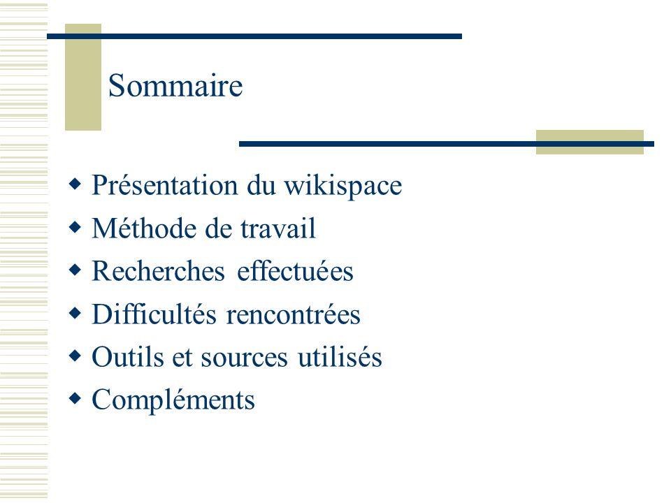 Sommaire Présentation du wikispace Méthode de travail Recherches effectuées Difficultés rencontrées Outils et sources utilisés Compléments