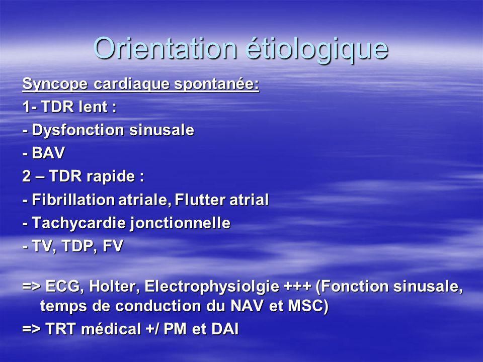 Orientation étiologique Syncope cardiaque spontanée: 1- TDR lent : - Dysfonction sinusale - BAV 2 – TDR rapide : - Fibrillation atriale, Flutter atria