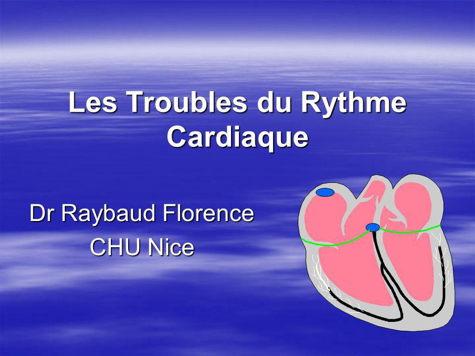 Les Troubles du Rythme Cardiaque Dr Raybaud Florence CHU Nice