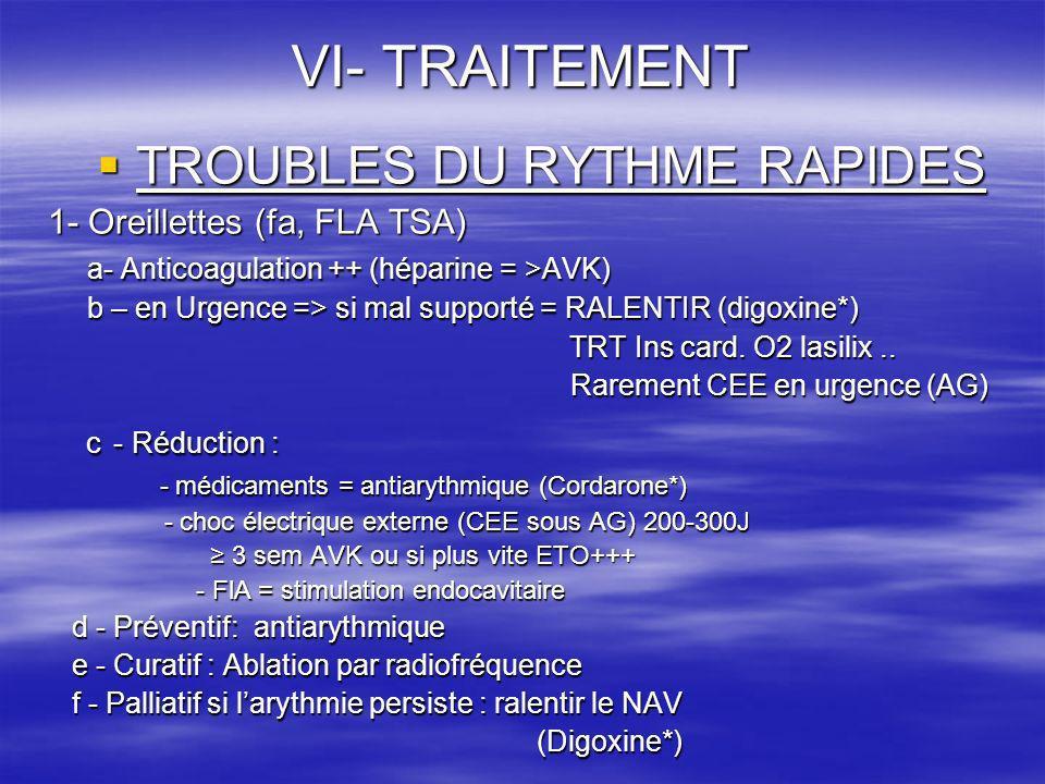 VI- TRAITEMENT TROUBLES DU RYTHME RAPIDES TROUBLES DU RYTHME RAPIDES 1- Oreillettes (fa, FLA TSA) a- Anticoagulation ++ (héparine = >AVK) b – en Urgen