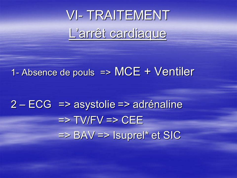 VI- TRAITEMENT Larrêt cardiaque 1- Absence de pouls => MCE + Ventiler 2 – ECG => asystolie => adrénaline => TV/FV => CEE => BAV => Isuprel* et SIC