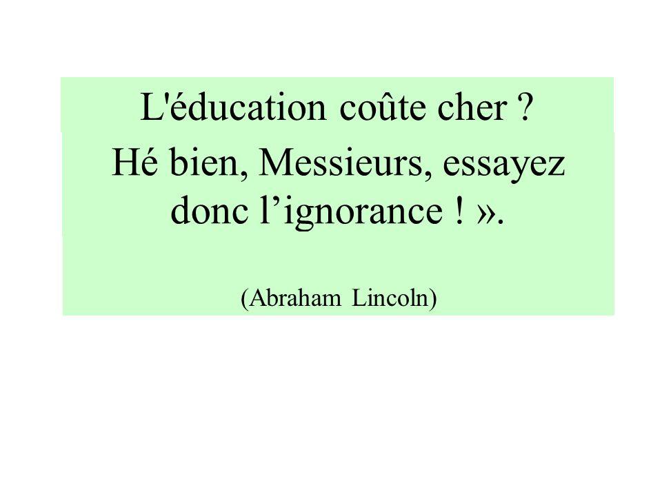 Hé bien, Messieurs, essayez donc lignorance ! ». (Abraham Lincoln) L'éducation coûte cher ?