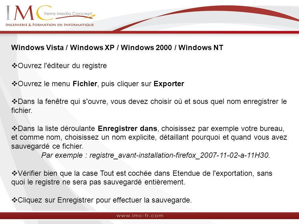 Windows Vista / Windows XP / Windows 2000 / Windows NT Ouvrez l éditeur du registre Ouvrez le menu Fichier, puis cliquer sur Exporter Dans la fenêtre qui s ouvre, vous devez choisir où et sous quel nom enregistrer le fichier.