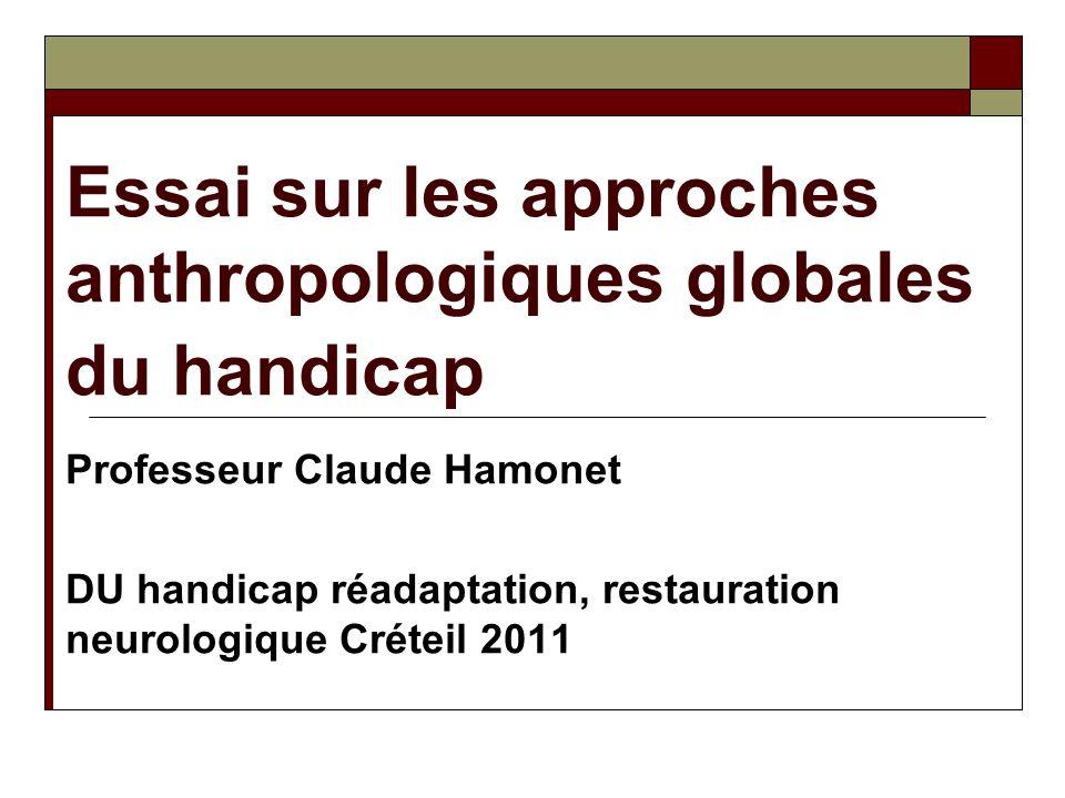 Essai sur les approches anthropologiques globales du handicap Professeur Claude Hamonet DU handicap réadaptation, restauration neurologique Créteil 20