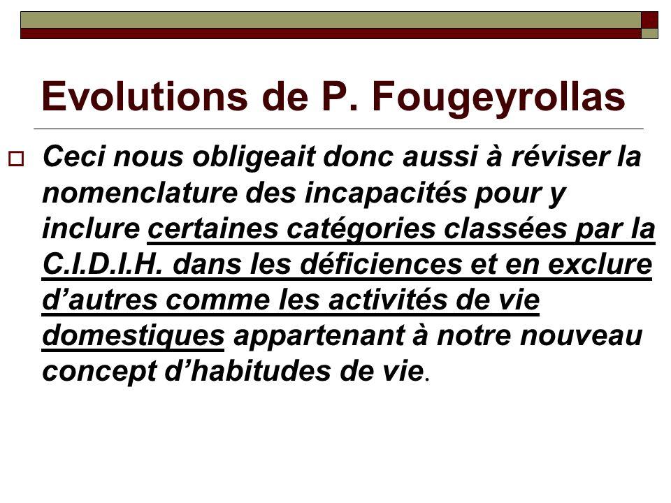 Evolutions de P. Fougeyrollas Ceci nous obligeait donc aussi à réviser la nomenclature des incapacités pour y inclure certaines catégories classées pa