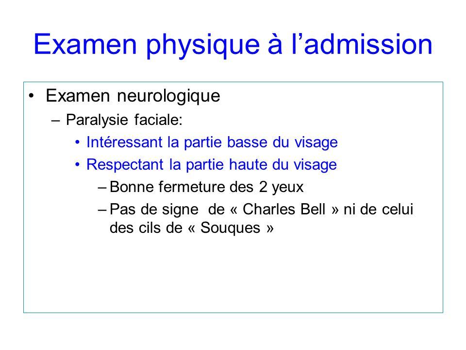 Examen physique à ladmission Examen neurologique –Paralysie faciale: Intéressant la partie basse du visage Respectant la partie haute du visage –Bonne