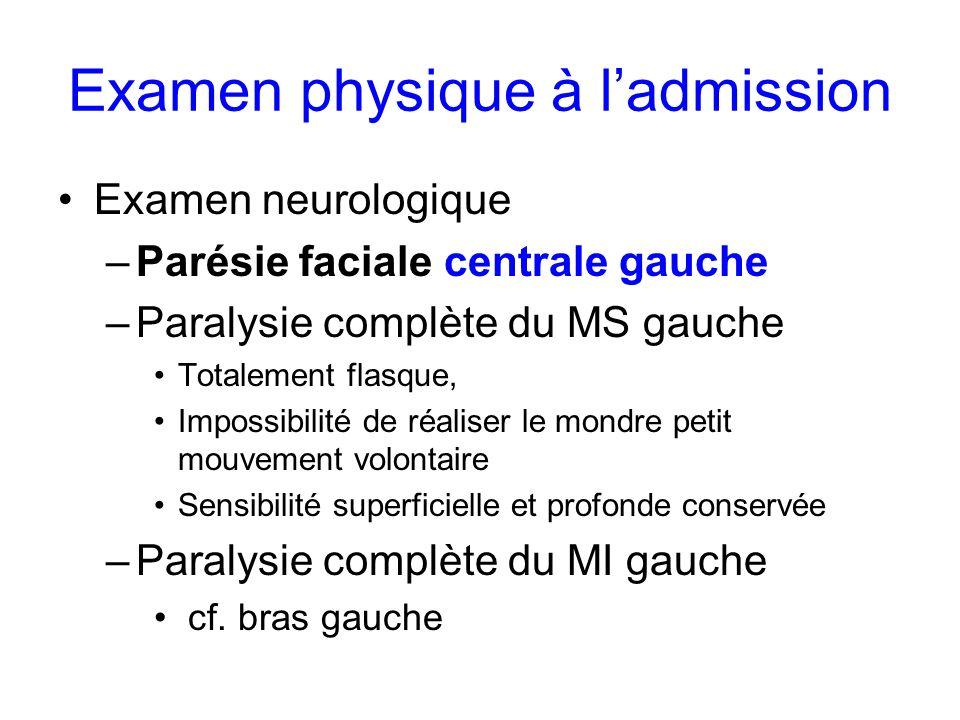 Examen physique à ladmission Examen neurologique –Parésie faciale centrale gauche –Paralysie complète du MS gauche Totalement flasque, Impossibilité d