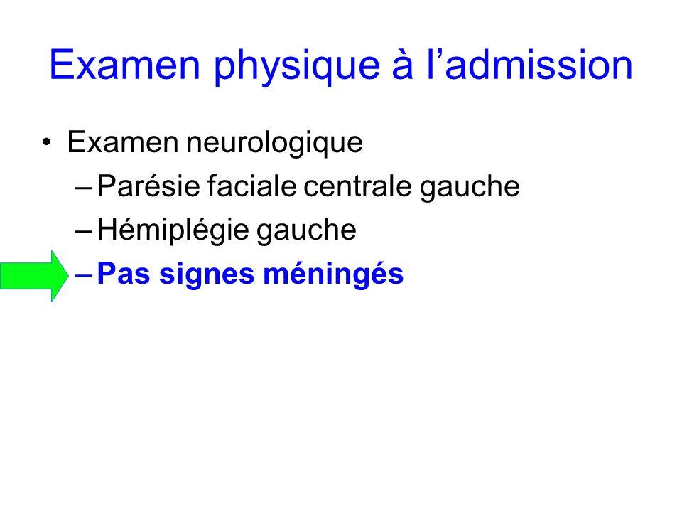 Examen physique à ladmission Examen neurologique –Parésie faciale centrale gauche –Hémiplégie gauche –Pas signes méningés
