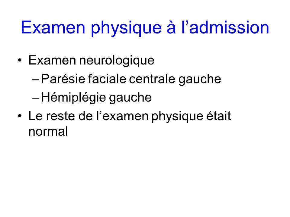 Examen physique à ladmission Examen neurologique –Parésie faciale centrale gauche –Hémiplégie gauche Le reste de lexamen physique était normal