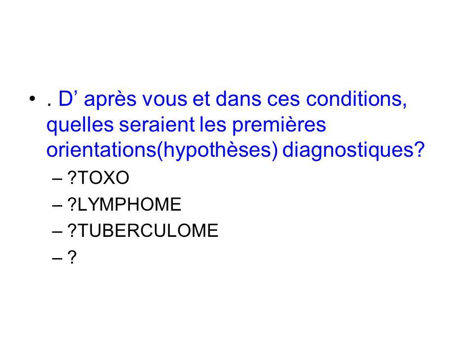 . D après vous et dans ces conditions, quelles seraient les premières orientations(hypothèses) diagnostiques? –?TOXO –?LYMPHOME –?TUBERCULOME –?