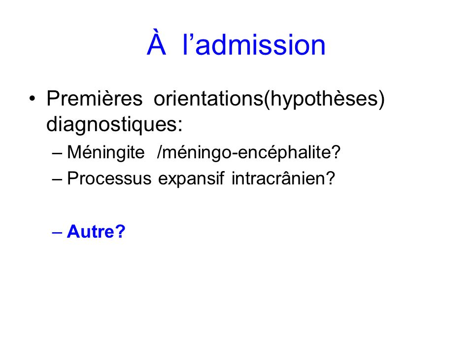 À ladmission Premières orientations(hypothèses) diagnostiques: –Méningite /méningo-encéphalite? –Processus expansif intracrânien? –Autre?