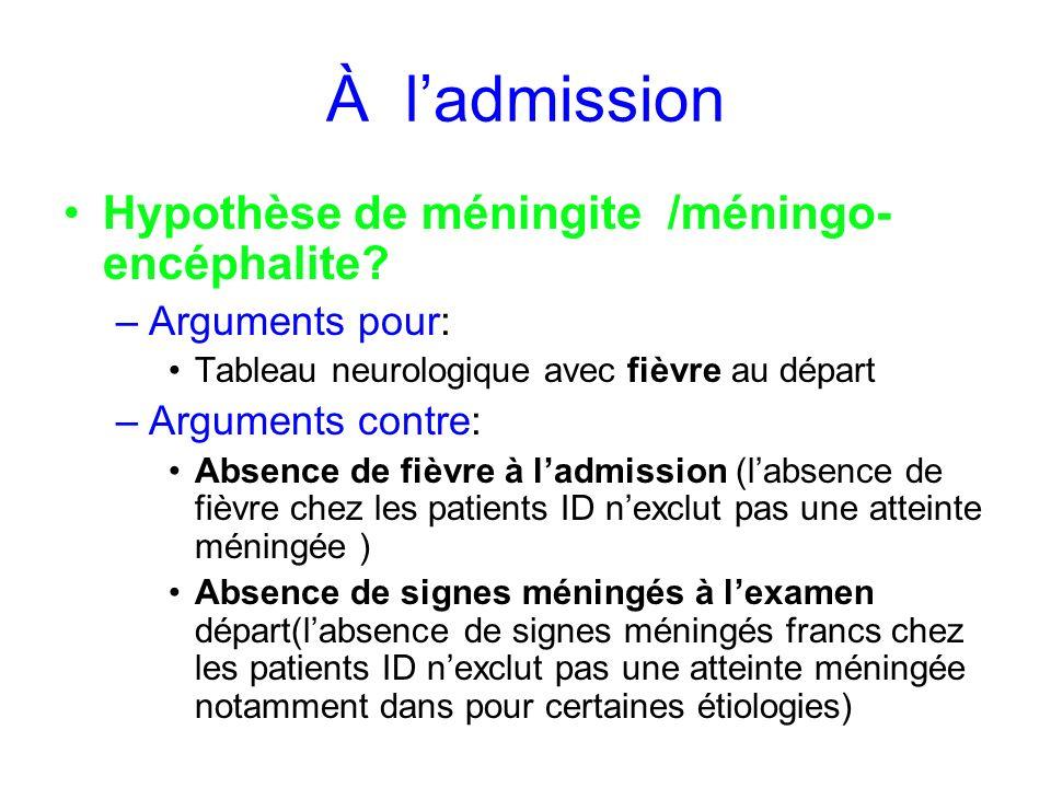 À ladmission Hypothèse de méningite /méningo- encéphalite? –Arguments pour: Tableau neurologique avec fièvre au départ –Arguments contre: Absence de f