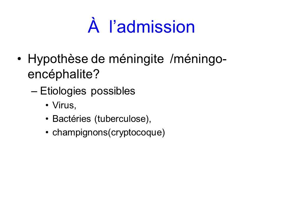 À ladmission Hypothèse de méningite /méningo- encéphalite? –Etiologies possibles Virus, Bactéries (tuberculose), champignons(cryptocoque)