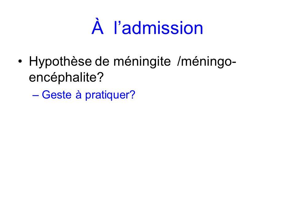 À ladmission Hypothèse de méningite /méningo- encéphalite? –Geste à pratiquer?