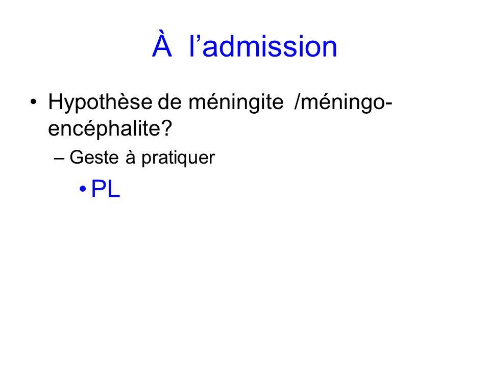 À ladmission Hypothèse de méningite /méningo- encéphalite? –Geste à pratiquer PL