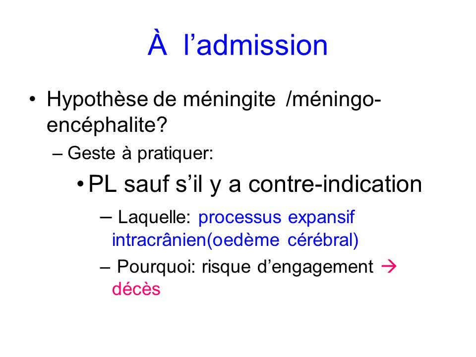 À ladmission Hypothèse de méningite /méningo- encéphalite? –Geste à pratiquer: PL sauf sil y a contre-indication – Laquelle: processus expansif intrac