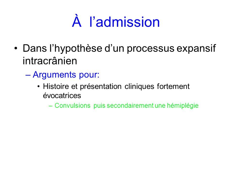 À ladmission Dans lhypothèse dun processus expansif intracrânien –Arguments pour: Histoire et présentation cliniques fortement évocatrices –Convulsion