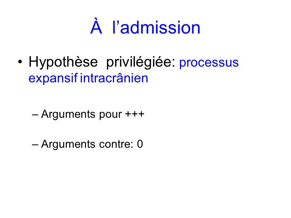 À ladmission Hypothèse privilégiée: processus expansif intracrânien –Arguments pour +++ –Arguments contre: 0