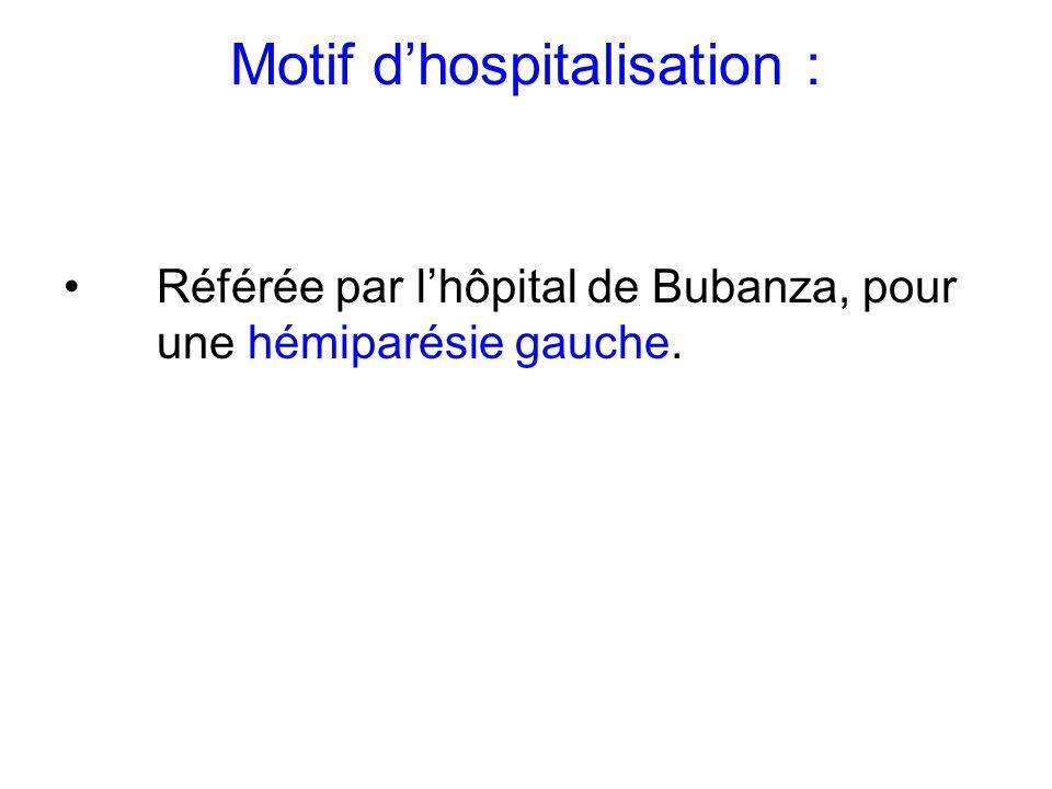 Motif dhospitalisation : Référée par lhôpital de Bubanza, pour une hémiparésie gauche.