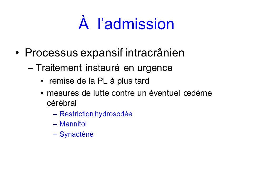 À ladmission Processus expansif intracrânien –Traitement instauré en urgence remise de la PL à plus tard mesures de lutte contre un éventuel œdème cér