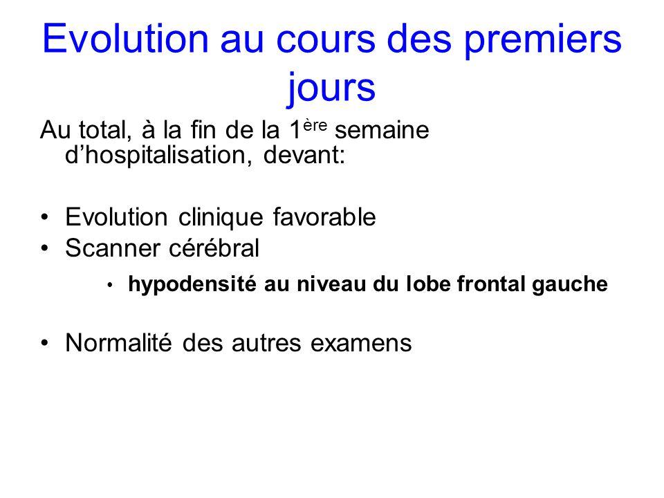Evolution au cours des premiers jours Au total, à la fin de la 1 ère semaine dhospitalisation, devant: Evolution clinique favorable Scanner cérébral h