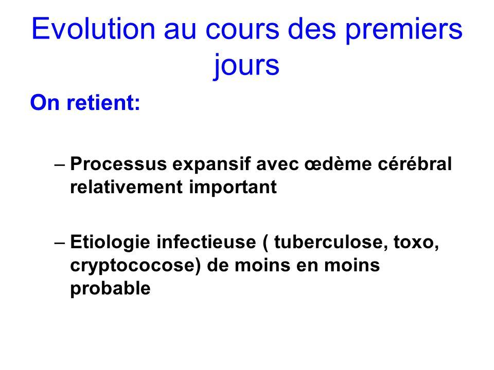 Evolution au cours des premiers jours On retient: –Processus expansif avec œdème cérébral relativement important –Etiologie infectieuse ( tuberculose,