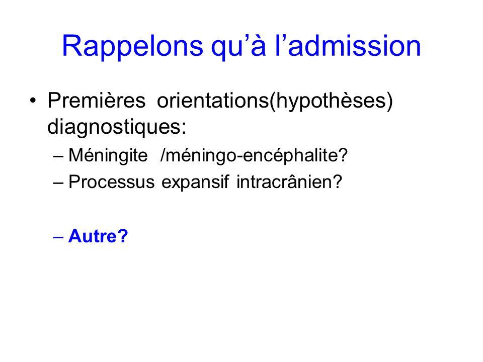 Rappelons quà ladmission Premières orientations(hypothèses) diagnostiques: –Méningite /méningo-encéphalite? –Processus expansif intracrânien? –Autre?