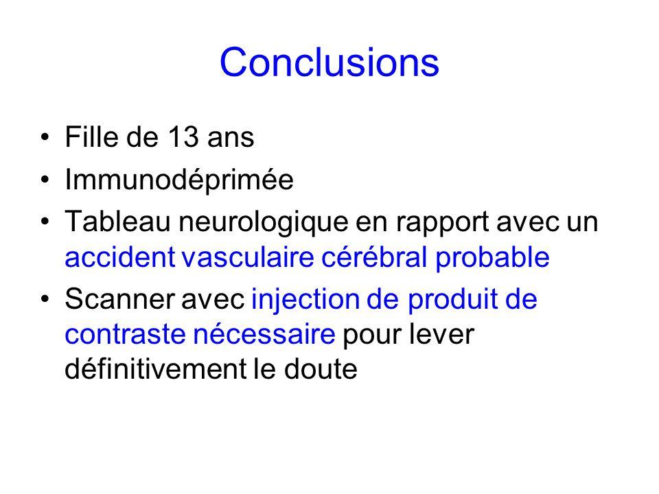 Conclusions Fille de 13 ans Immunodéprimée Tableau neurologique en rapport avec un accident vasculaire cérébral probable Scanner avec injection de pro