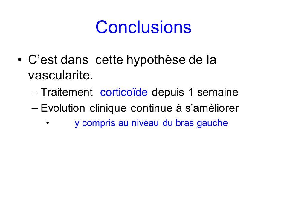 Conclusions Cest dans cette hypothèse de la vascularite. –Traitement corticoïde depuis 1 semaine –Evolution clinique continue à saméliorer y compris a