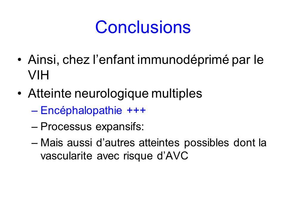 Conclusions Ainsi, chez lenfant immunodéprimé par le VIH Atteinte neurologique multiples –Encéphalopathie +++ –Processus expansifs: –Mais aussi dautre