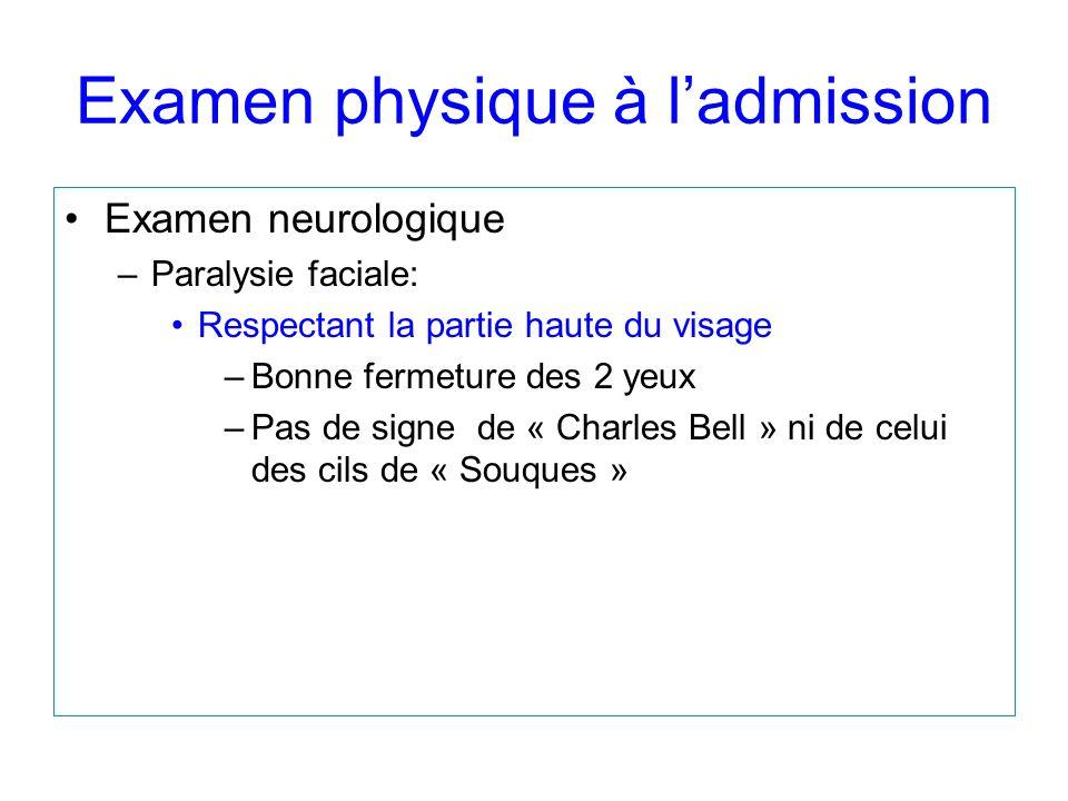 Examen physique à ladmission Examen neurologique –Paralysie faciale: Intéressant la partie basse du visage Respectant la partie haute du visage –Bonne fermeture des 2 yeux –Pas de signe de « Charles Bell » ni de celui des cils de « Souques »