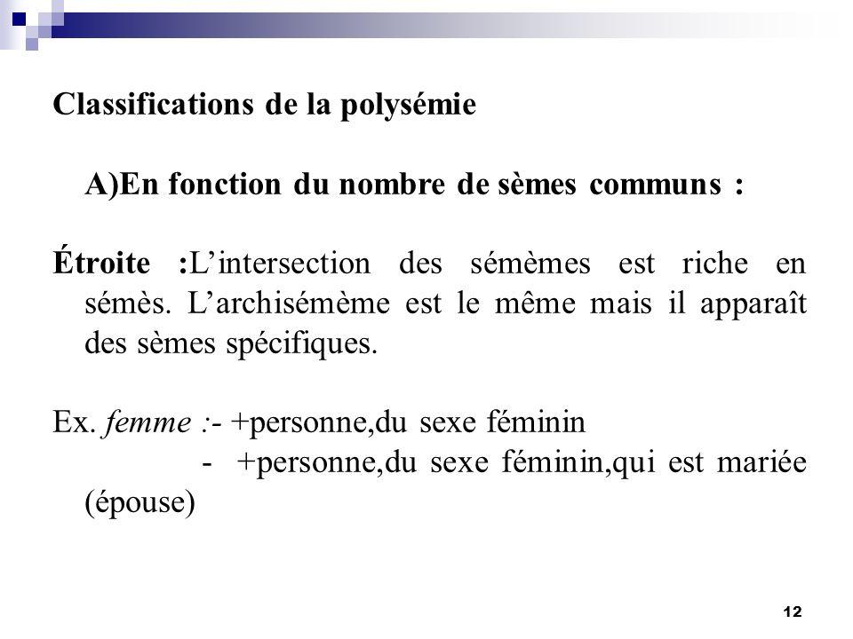 12 Classifications de la polysémie A)En fonction du nombre de sèmes communs : Étroite :Lintersection des sémèmes est riche en sémès. Larchisémème est