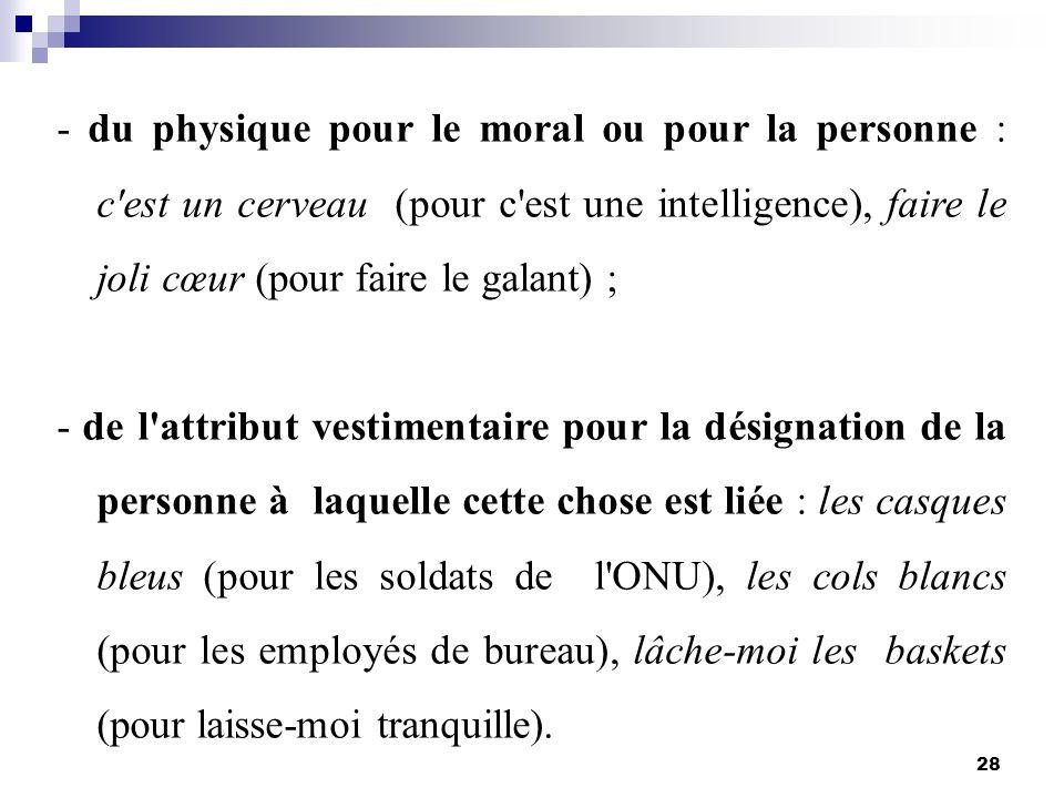28 - du physique pour le moral ou pour la personne : c'est un cerveau (pour c'est une intelligence), faire le joli cœur (pour faire le galant) ; - de
