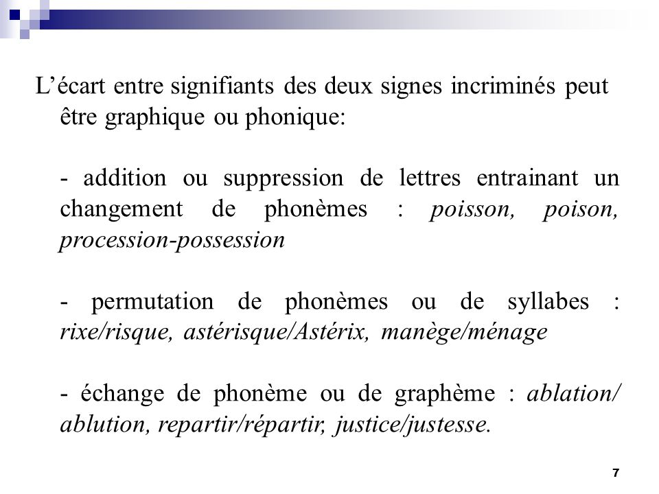 7 Lécart entre signifiants des deux signes incriminés peut être graphique ou phonique: - addition ou suppression de lettres entrainant un changement d