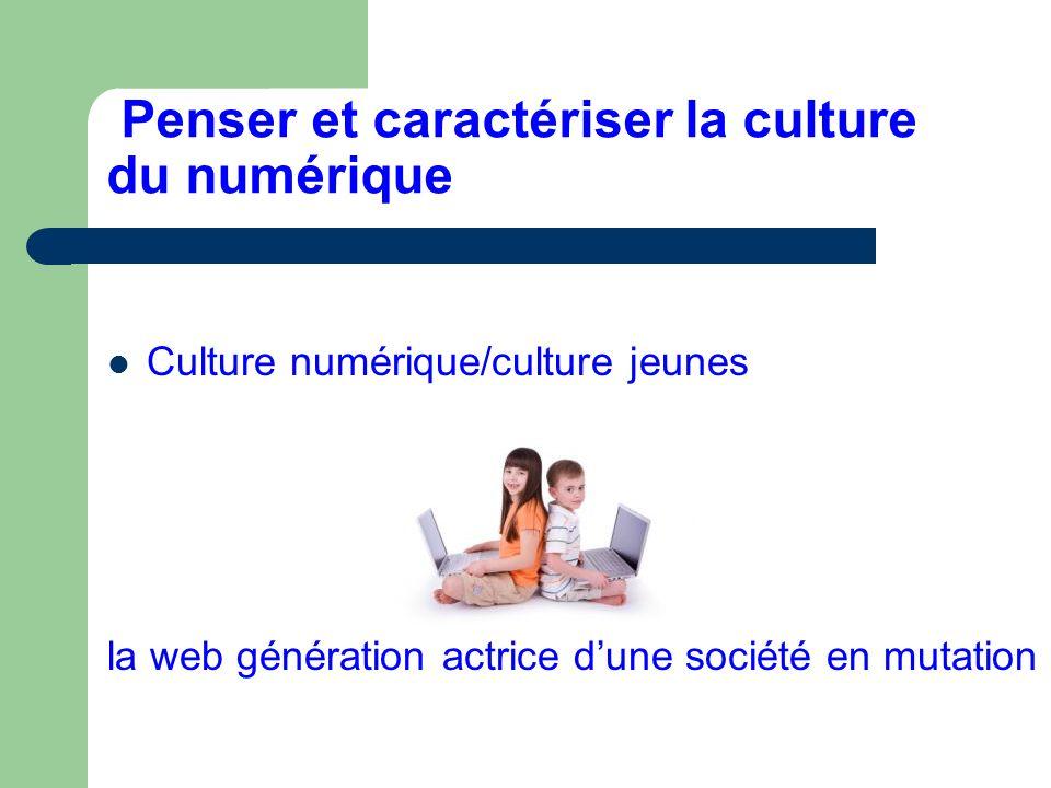 Penser et caractériser la culture du numérique Culture numérique/culture jeunes la web génération actrice dune société en mutation