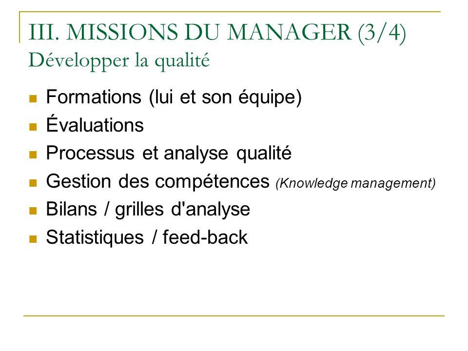 III. MISSIONS DU MANAGER (3/4) Développer la qualité Formations (lui et son équipe) Évaluations Processus et analyse qualité Gestion des compétences (