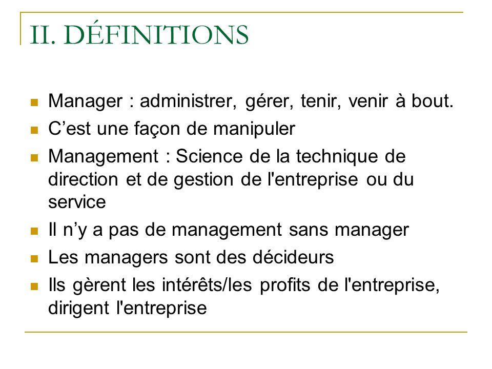 II. DÉFINITIONS Manager : administrer, gérer, tenir, venir à bout. Cest une façon de manipuler Management : Science de la technique de direction et de