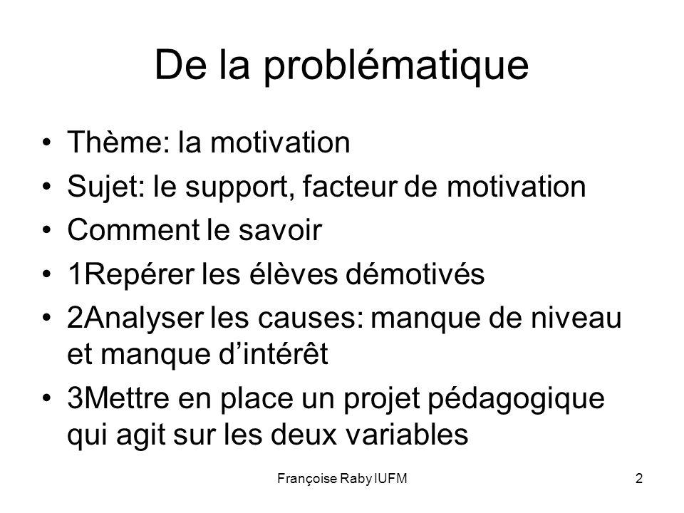 Françoise Raby IUFM2 De la problématique Thème: la motivation Sujet: le support, facteur de motivation Comment le savoir 1Repérer les élèves démotivés
