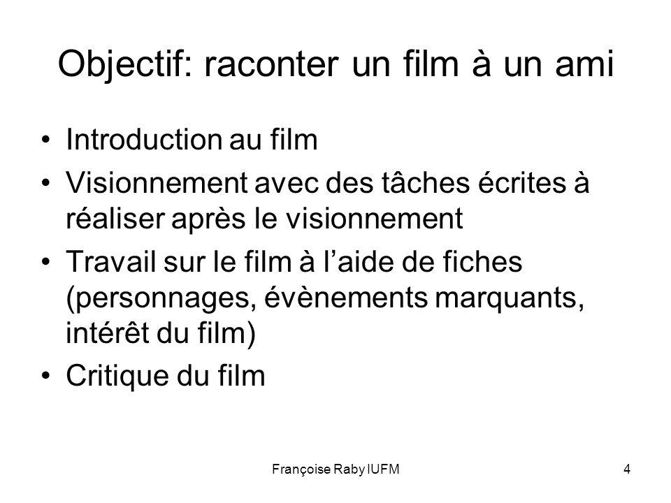 Françoise Raby IUFM4 Objectif: raconter un film à un ami Introduction au film Visionnement avec des tâches écrites à réaliser après le visionnement Tr