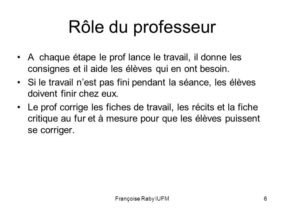 Françoise Raby IUFM6 Rôle du professeur A chaque étape le prof lance le travail, il donne les consignes et il aide les élèves qui en ont besoin. Si le