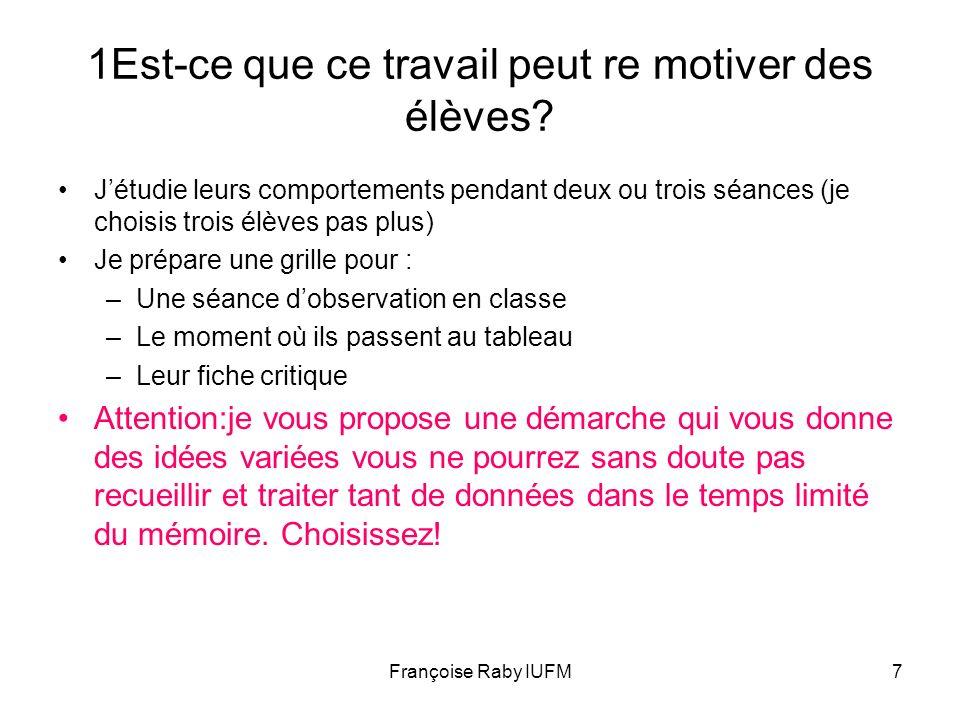 Françoise Raby IUFM7 1Est-ce que ce travail peut re motiver des élèves? Jétudie leurs comportements pendant deux ou trois séances (je choisis trois él