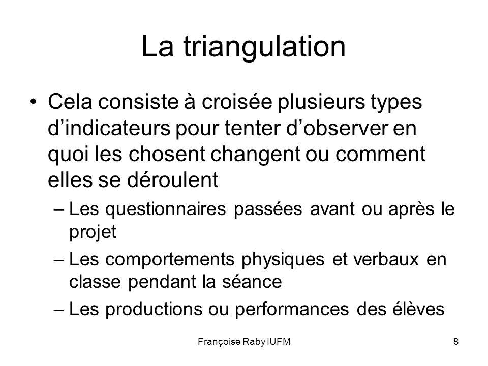Françoise Raby IUFM8 La triangulation Cela consiste à croisée plusieurs types dindicateurs pour tenter dobserver en quoi les chosent changent ou comme