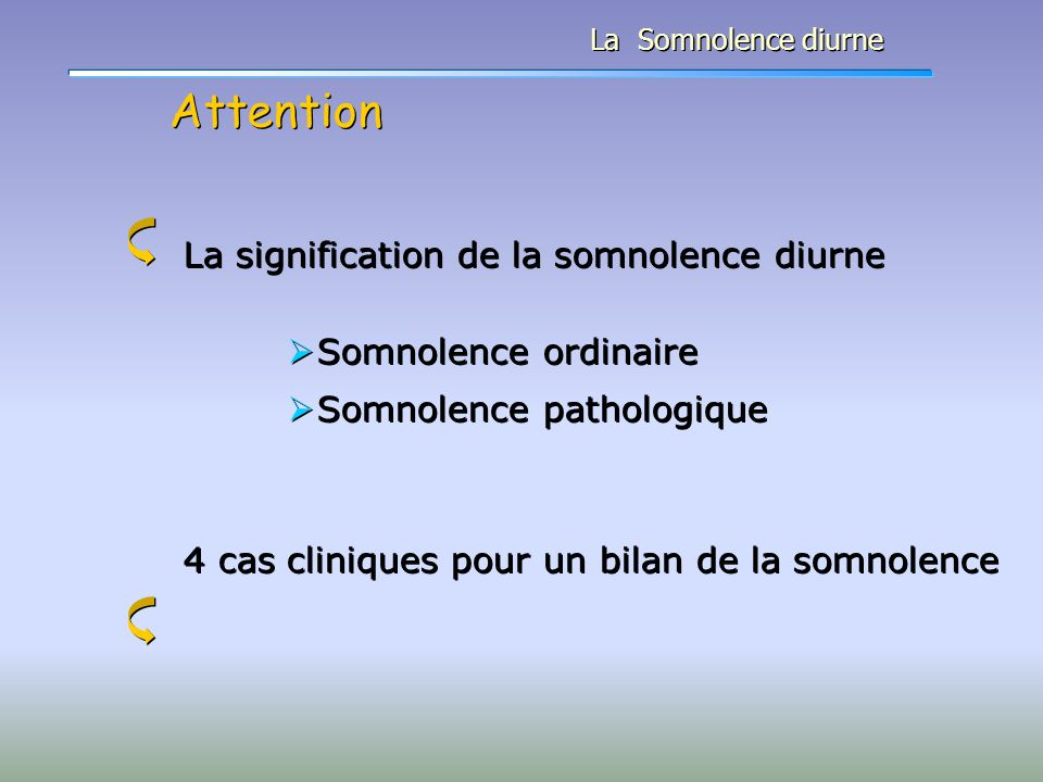 Attention La Somnolence diurne La signification de la somnolence diurne Somnolence ordinaire Somnolence pathologique 4 cas cliniques pour un bilan de