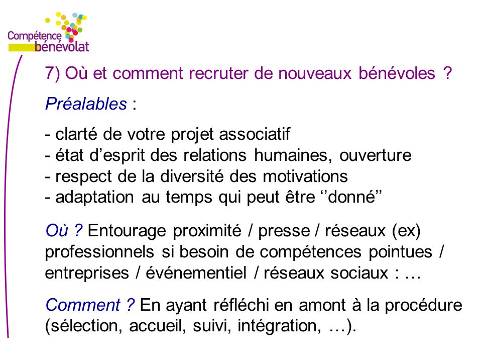 7) Où et comment recruter de nouveaux bénévoles ? Préalables : - clarté de votre projet associatif - état desprit des relations humaines, ouverture -