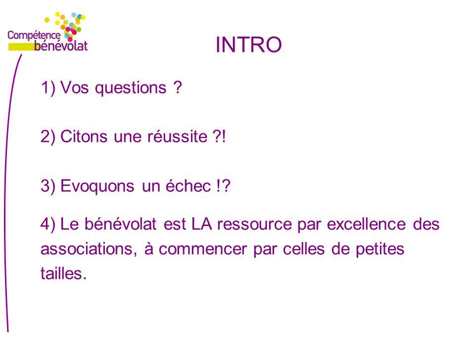 INTRO 1) Vos questions ? 2) Citons une réussite ?! 3) Evoquons un échec !? 4) Le bénévolat est LA ressource par excellence des associations, à commenc