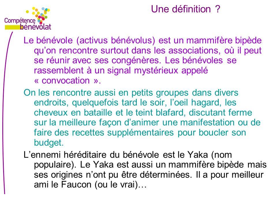 Une définition ? Le bénévole (activus bénévolus) est un mammifère bipède quon rencontre surtout dans les associations, où il peut se réunir avec ses c