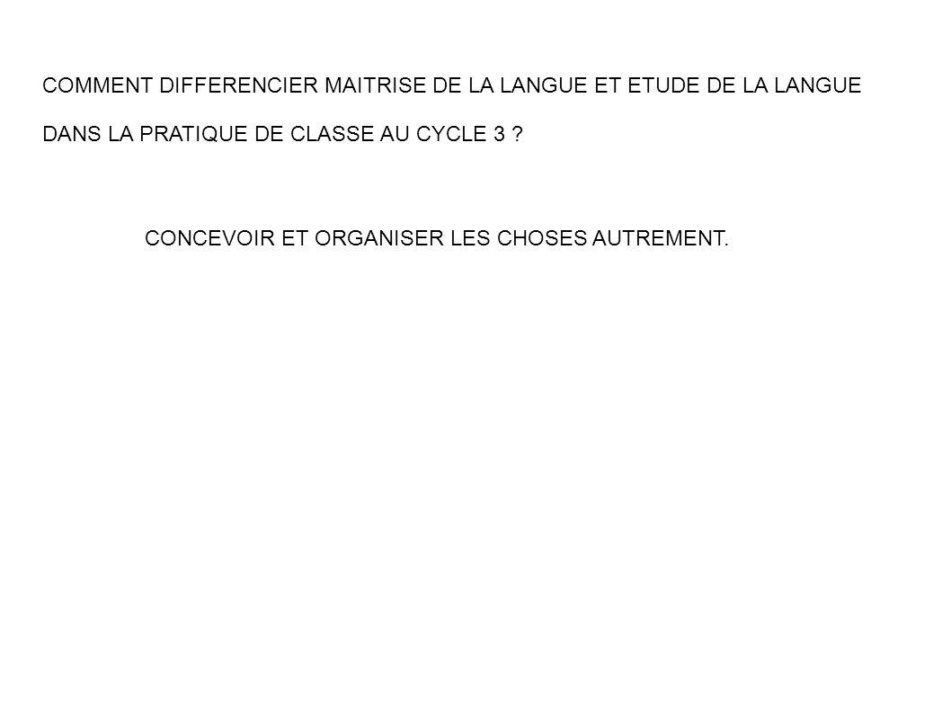 COMMENT DIFFERENCIER MAITRISE DE LA LANGUE ET ETUDE DE LA LANGUE DANS LA PRATIQUE DE CLASSE AU CYCLE 3 ? CONCEVOIR ET ORGANISER LES CHOSES AUTREMENT.