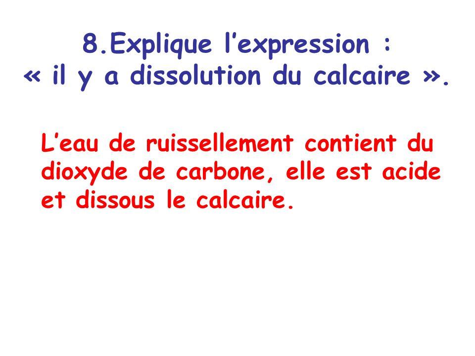 8.Explique lexpression : « il y a dissolution du calcaire ». Leau de ruissellement contient du dioxyde de carbone, elle est acide et dissous le calcai